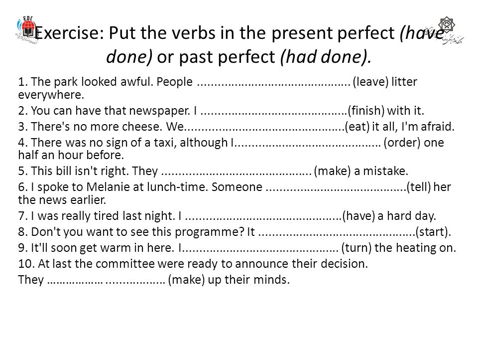 Exercise: Put the verbs in the present perfect (have done) or past perfect (had done).