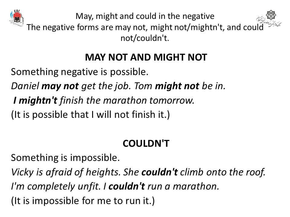 May, might and could in the negative The negative forms are may not, might not/mightn t, and could not/couldn t.