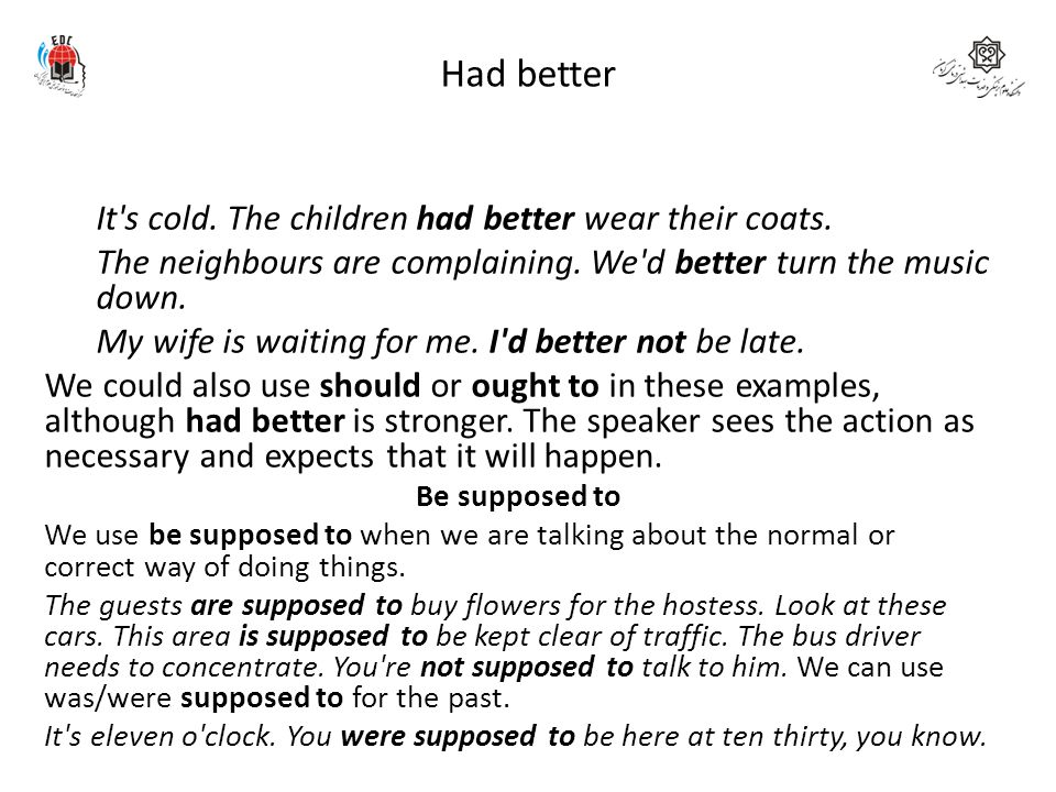Had better We use had better to say what is the best thing to do in a situation. It s cold. The children had better wear their coats.