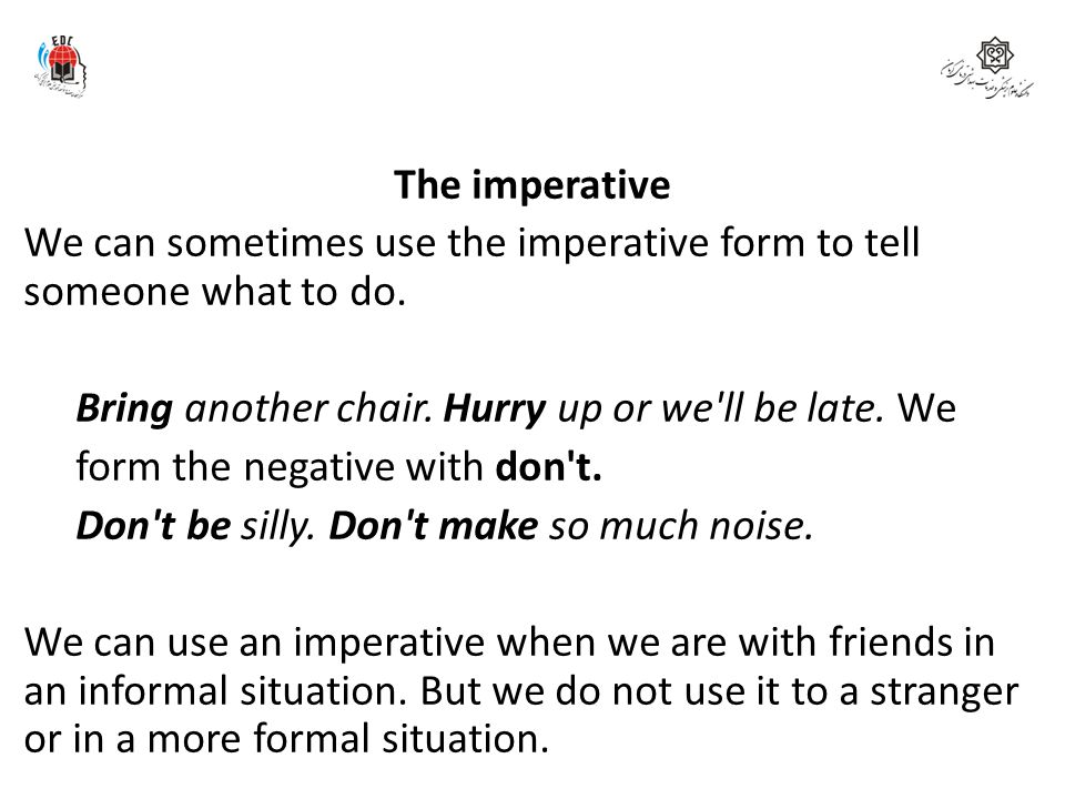 The imperative We can sometimes use the imperative form to tell someone what to do.