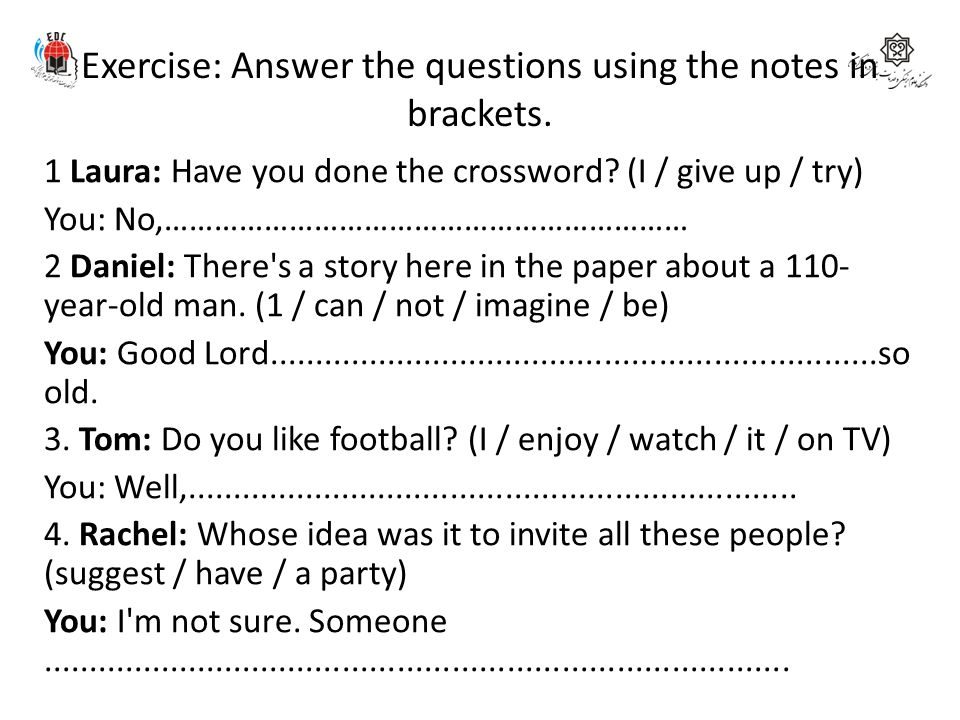 Exercise: Answer the questions using the notes in brackets.