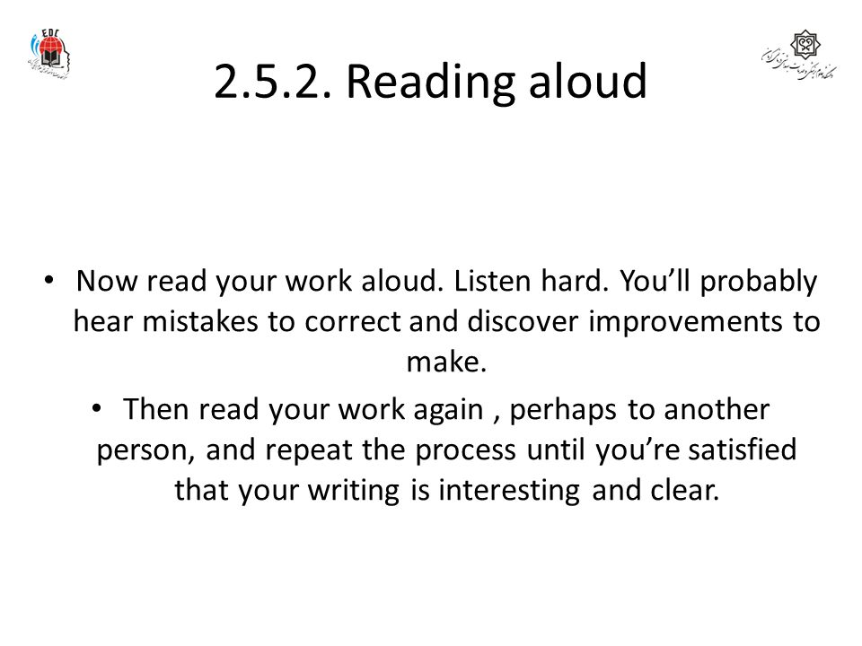 2.5.2. Reading aloud Now read your work aloud. Listen hard. You'll probably hear mistakes to correct and discover improvements to make.