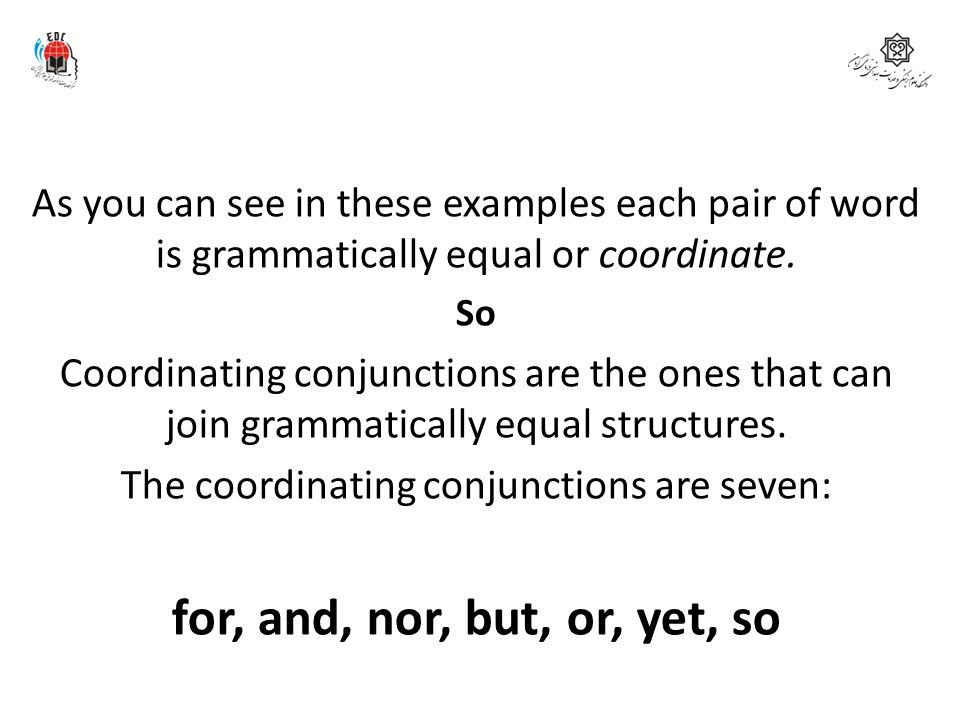 for, and, nor, but, or, yet, so One kind of conjunction is called