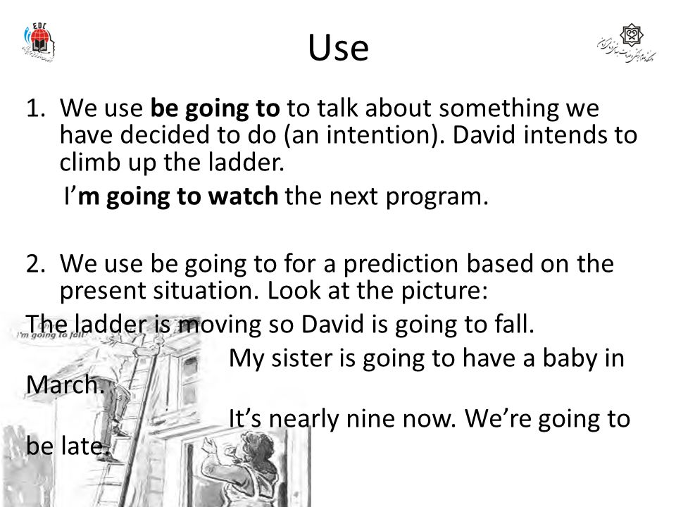 Use We use be going to to talk about something we have decided to do (an intention). David intends to climb up the ladder.