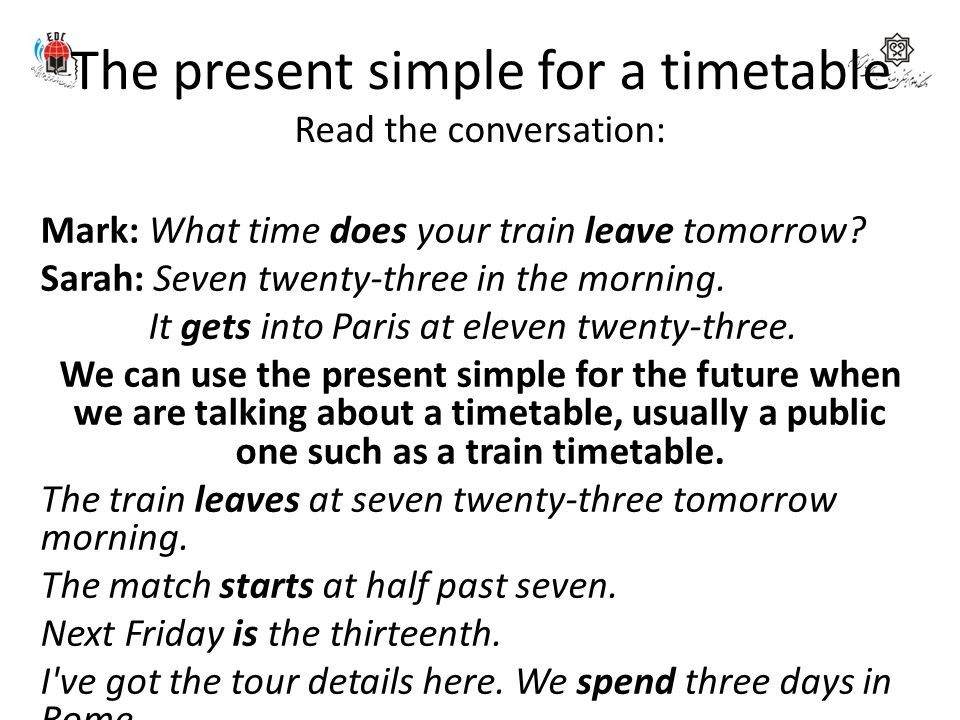 The present simple for a timetable Read the conversation: