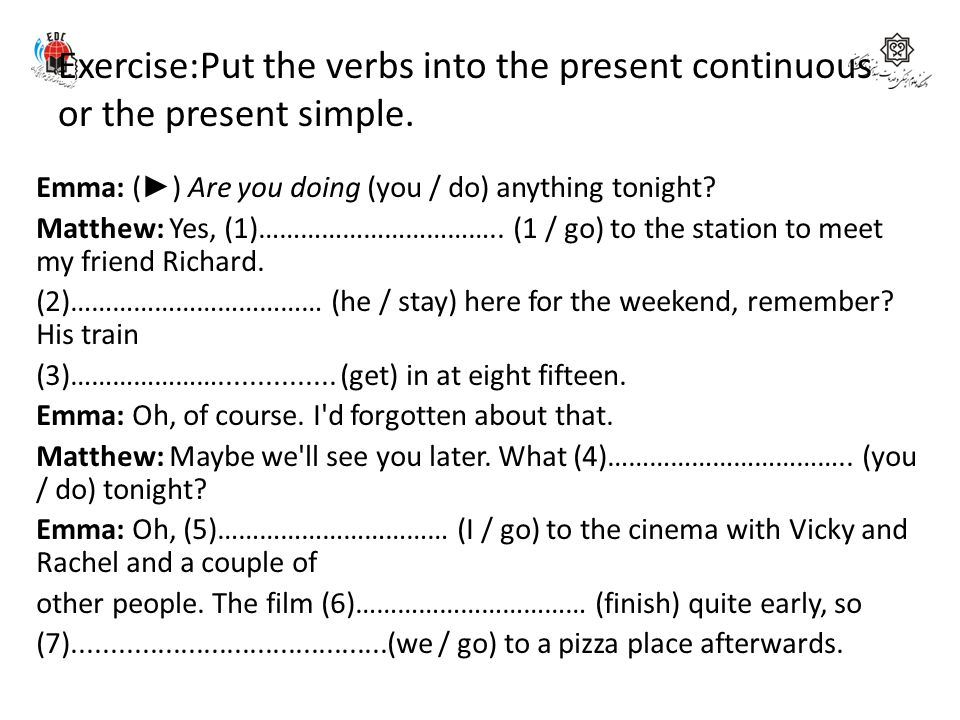Exercise:Put the verbs into the present continuous or the present simple.