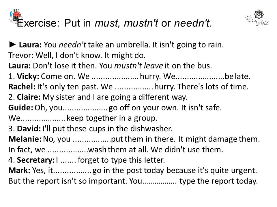 Exercise: Put in must, mustn t or needn t.