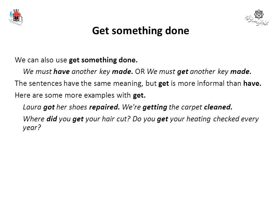 Get something done We can also use get something done.