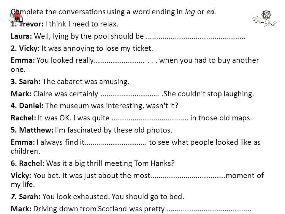 Complete the conversations using a word ending in ing or ed. 1