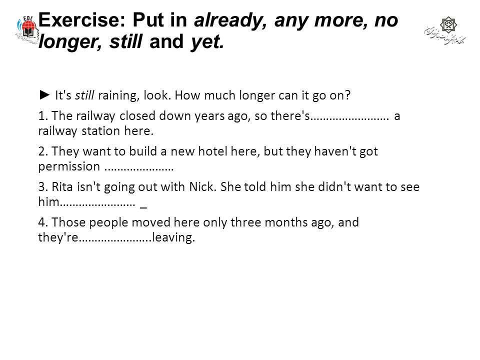 Exercise: Put in already, any more, no longer, still and yet.