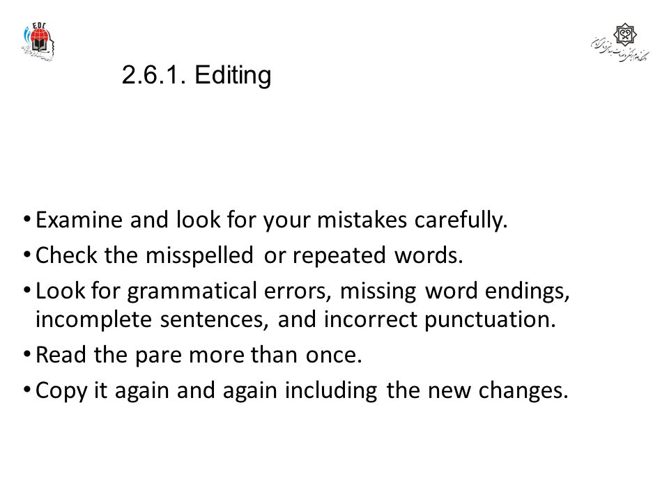 2.6.1. Editing Examine and look for your mistakes carefully. Check the misspelled or repeated words.