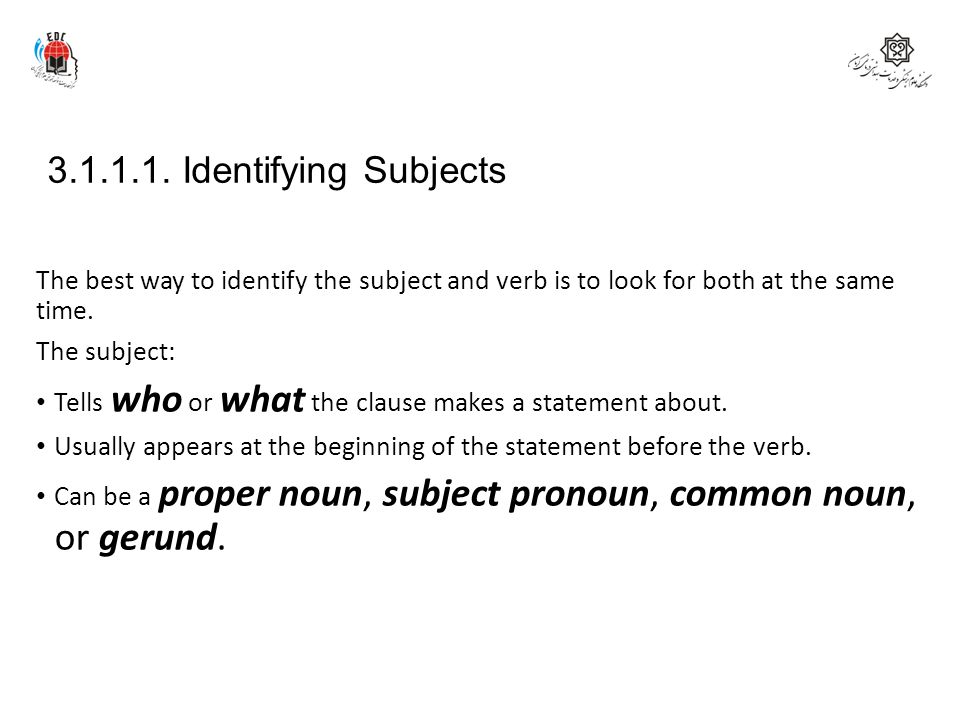 3.1.1.1. Identifying Subjects The best way to identify the subject and verb is to look for both at the same time.