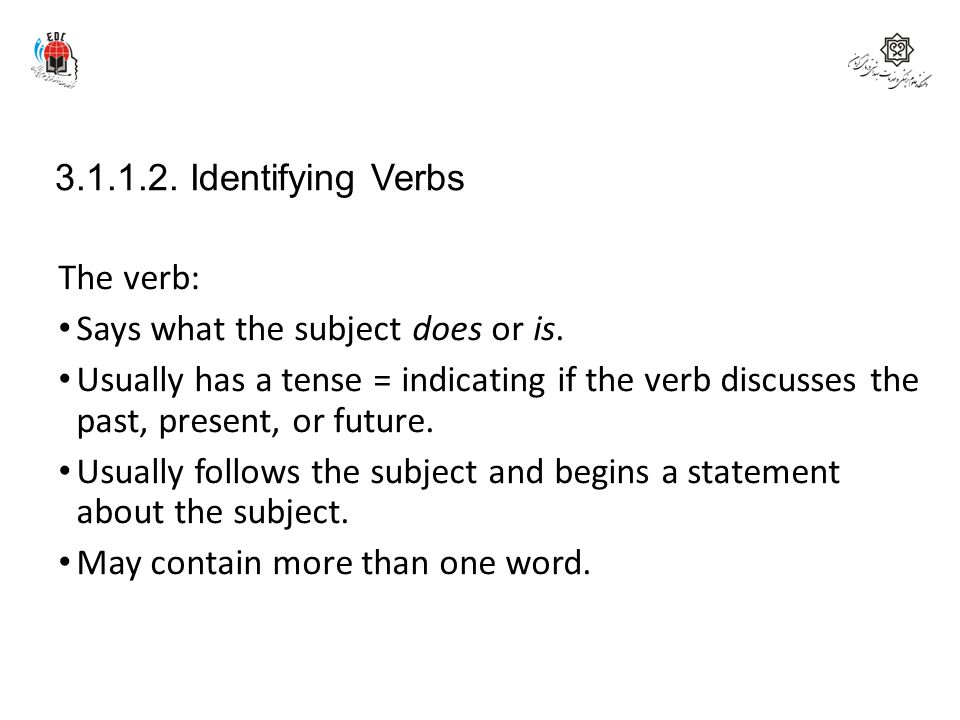 3.1.1.2. Identifying Verbs The verb: Says what the subject does or is.