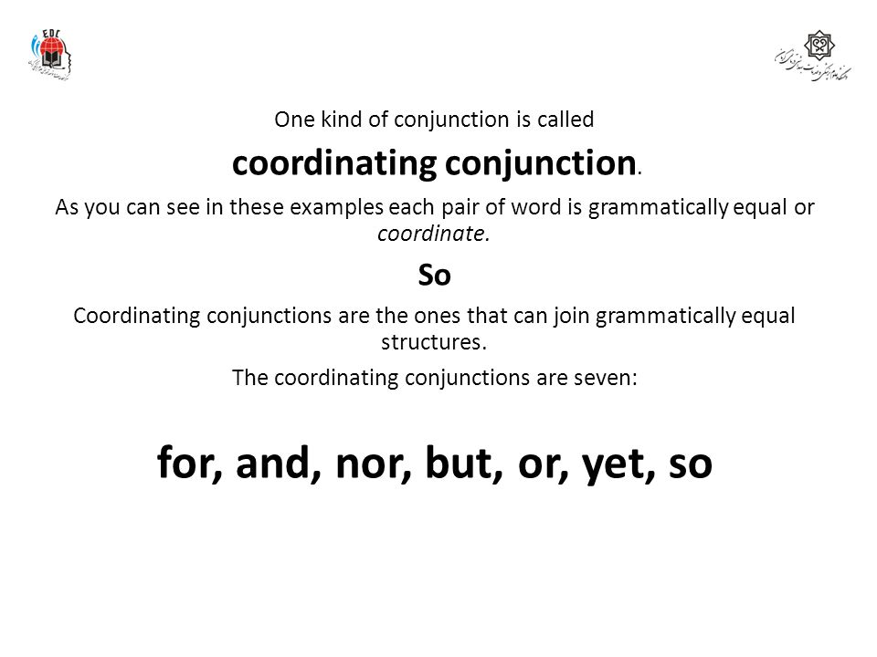 for, and, nor, but, or, yet, so So One kind of conjunction is called