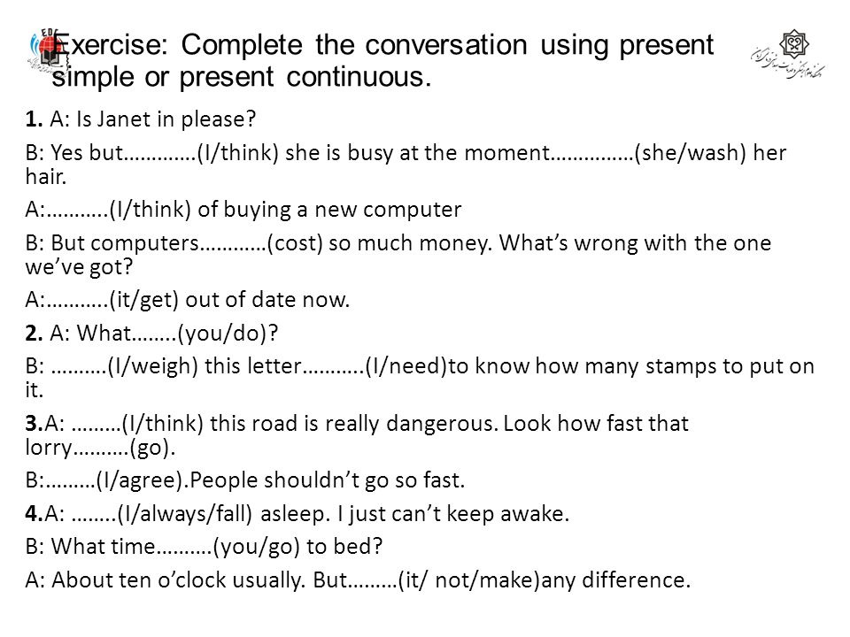 Exercise: Complete the conversation using present simple or present continuous.