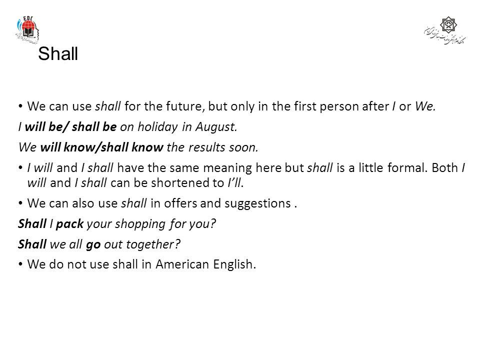 Shall We can use shall for the future, but only in the first person after I or We. I will be/ shall be on holiday in August.