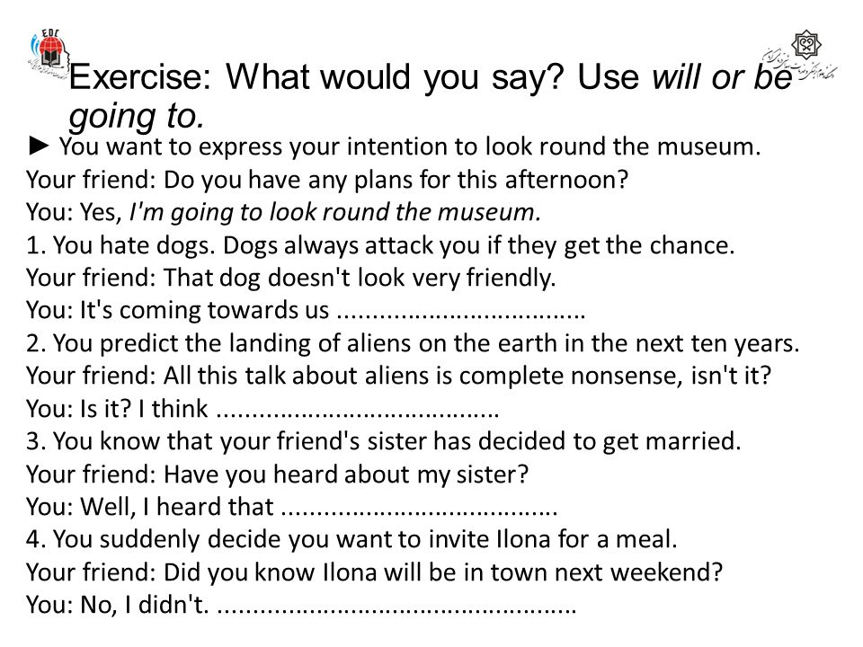 Exercise: What would you say Use will or be going to.