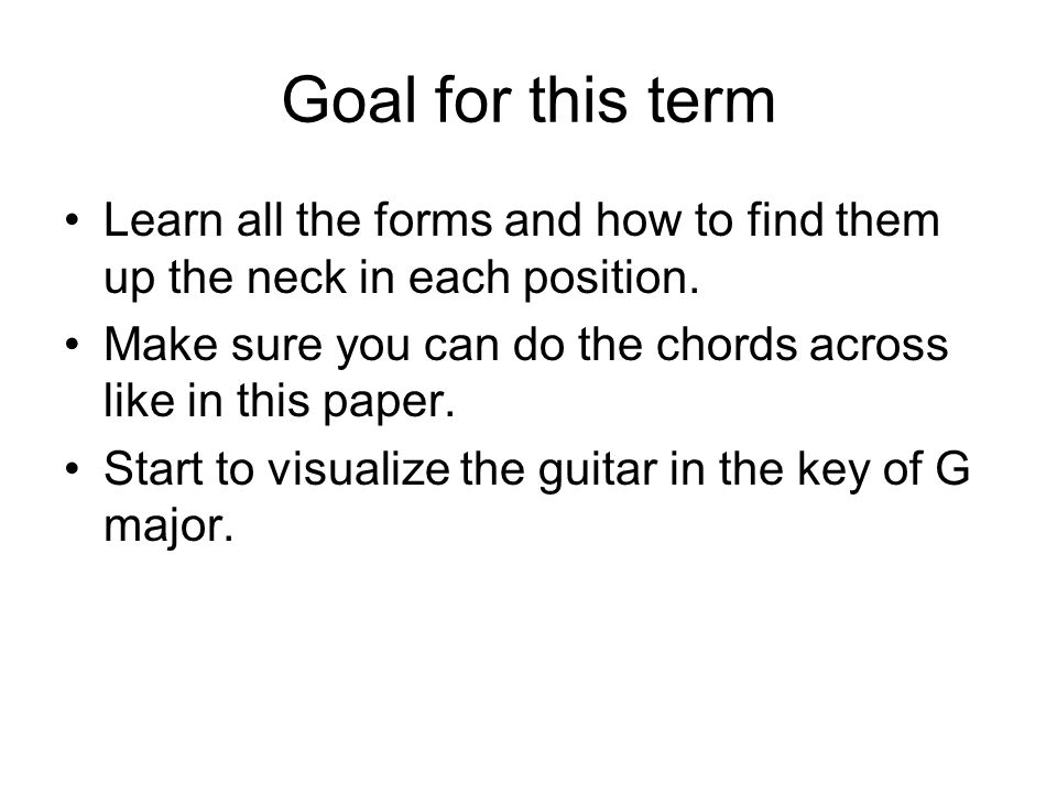 Goal for this termLearn all the forms and how to find them up the neck in each position. Make sure you can do the chords across like in this paper.