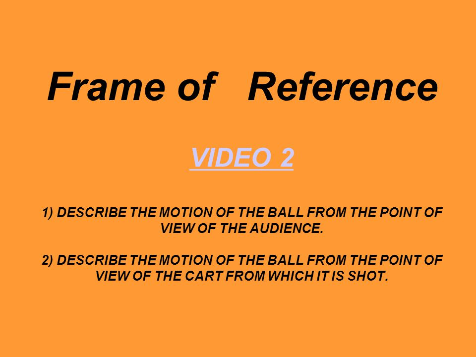 Frame of Reference VIDEO 2 1) DESCRIBE THE MOTION OF THE BALL FROM THE POINT OF VIEW OF THE AUDIENCE.