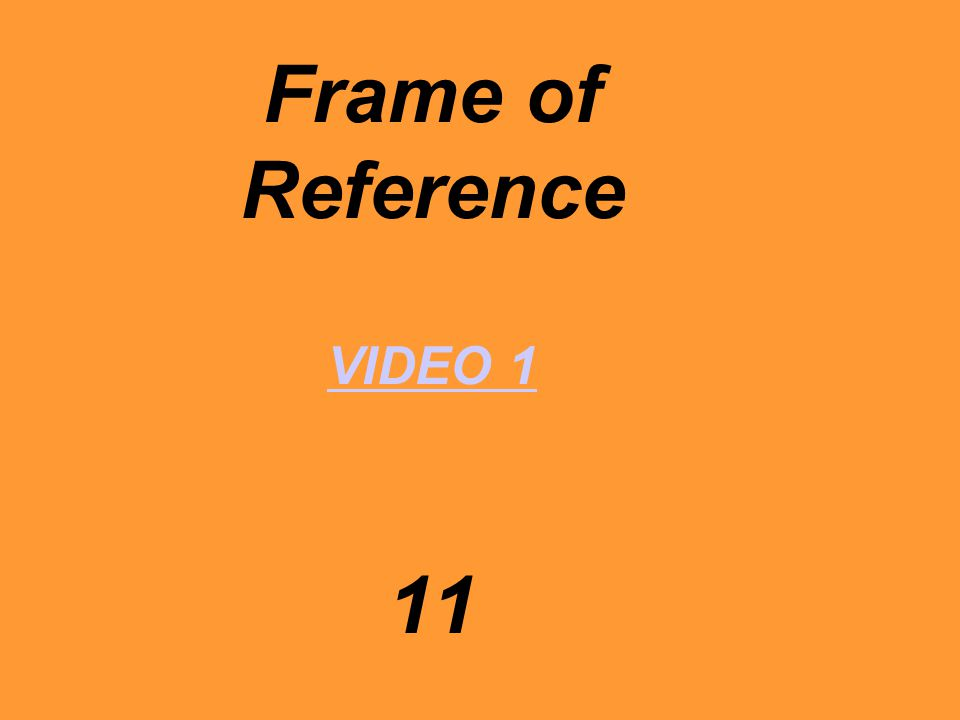 Frame of Reference VIDEO 1 11