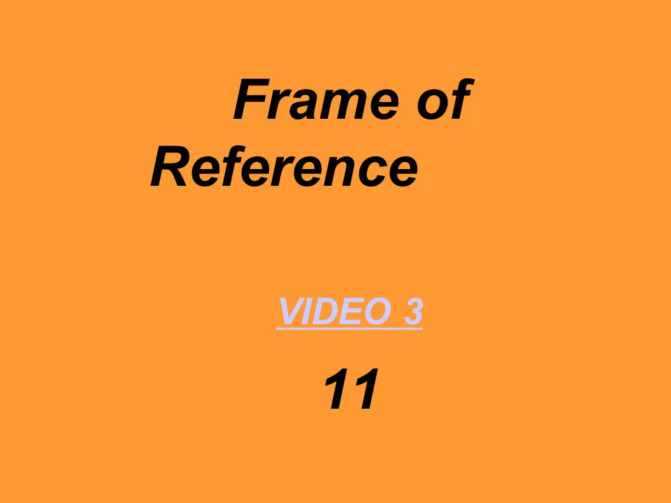 Frame of Reference VIDEO 3 11