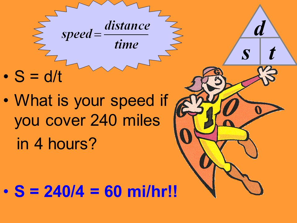 s d t S = d/t What is your speed if you cover 240 miles in 4 hours