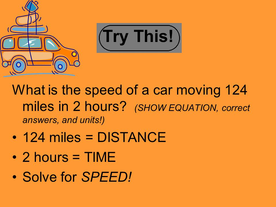 Try This! What is the speed of a car moving 124 miles in 2 hours (SHOW EQUATION, correct answers, and units!)