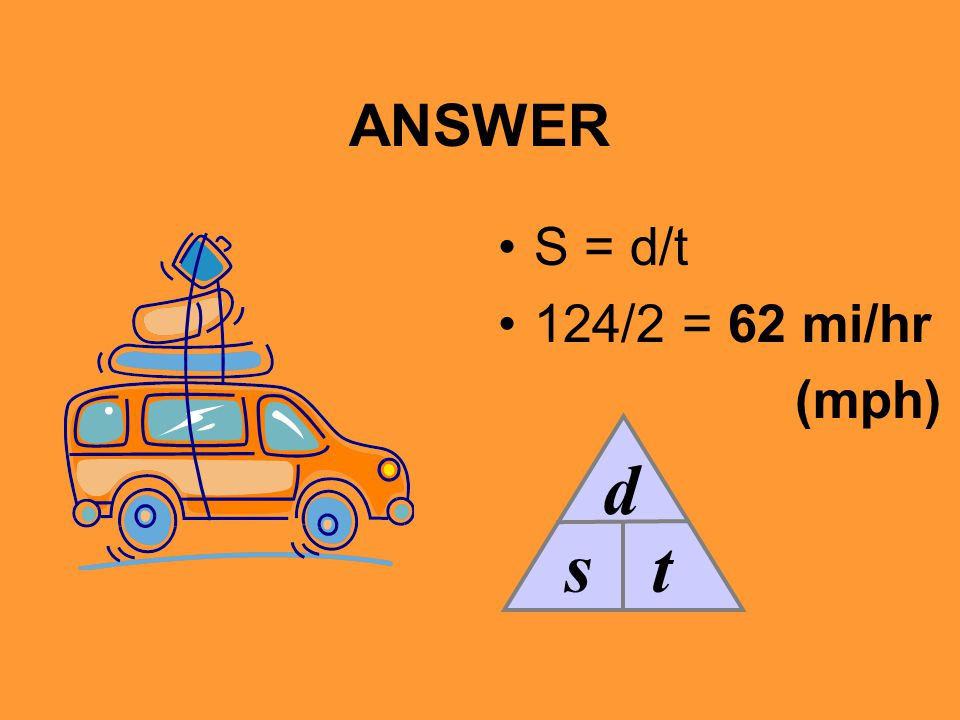 ANSWER S = d/t 124/2 = 62 mi/hr (mph) s d t