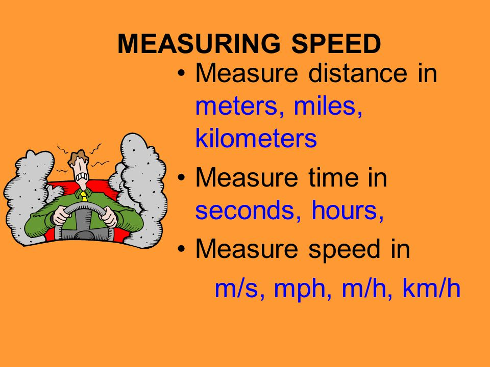 MEASURING SPEED Measure distance in meters, miles, kilometers. Measure time in seconds, hours, Measure speed in.