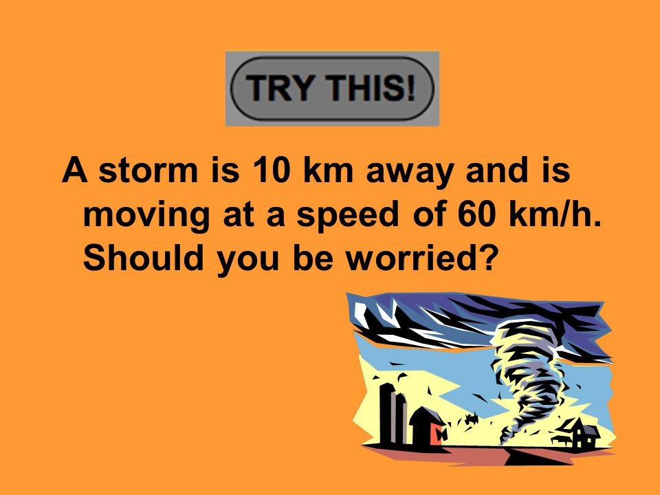 A storm is 10 km away and is moving at a speed of 60 km/h