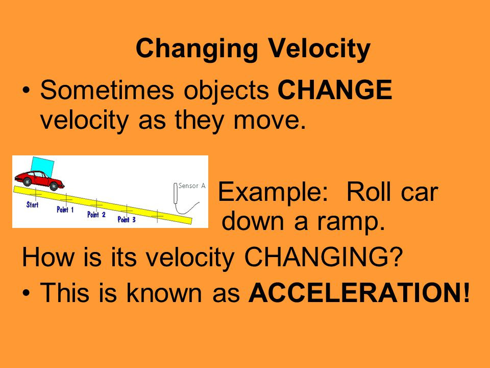 Changing Velocity Sometimes objects CHANGE velocity as they move. Example: Roll car down a ramp.