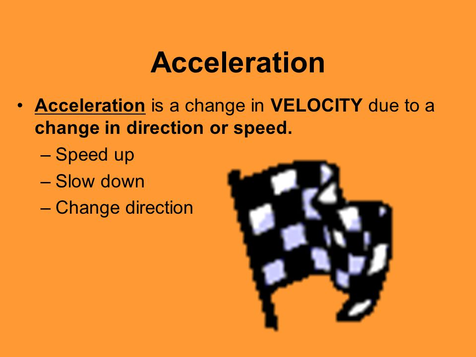 Acceleration Acceleration is a change in VELOCITY due to a change in direction or speed. Speed up.