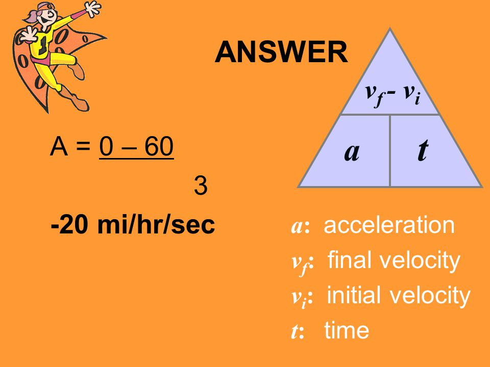 t a ANSWER vf - vi A = 0 – 60 3 -20 mi/hr/sec a: acceleration