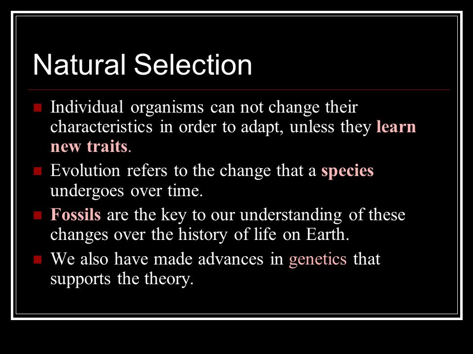 Natural Selection Individual organisms can not change their characteristics in order to adapt, unless they learn new traits.