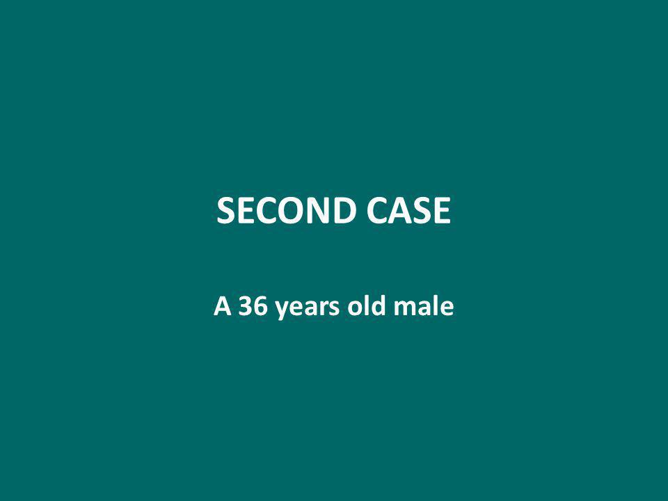 SECOND CASE A 36 years old male