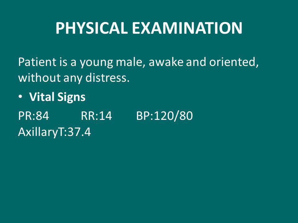 PHYSICAL EXAMINATION Patient is a young male, awake and oriented, without any distress. Vital Signs.