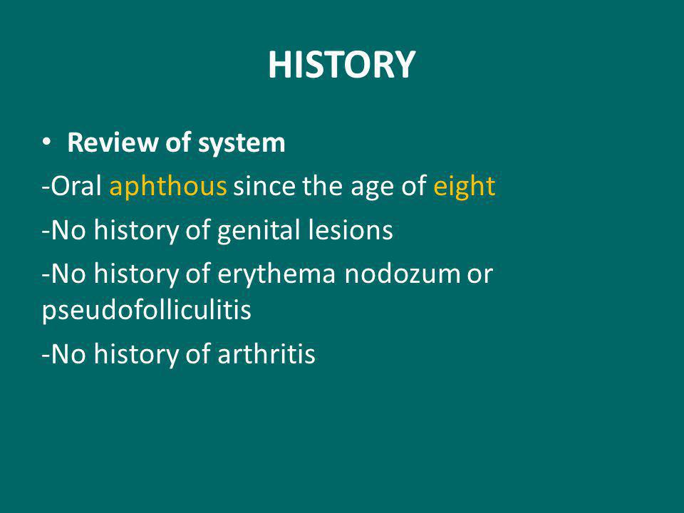HISTORY Review of system -Oral aphthous since the age of eight