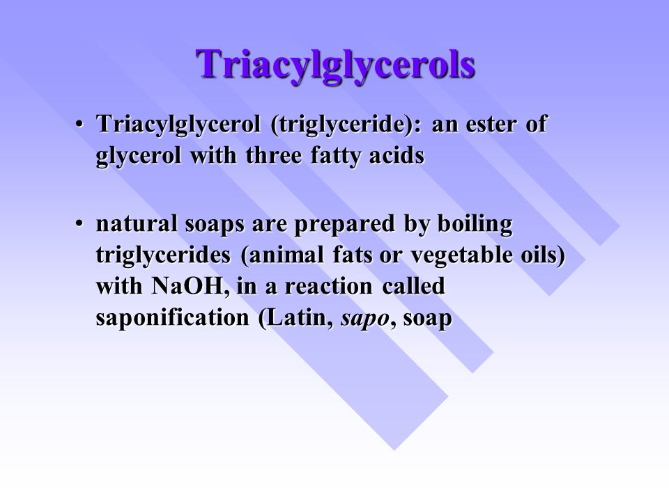 Triacylglycerols Triacylglycerol (triglyceride): an ester of glycerol with three fatty acids.