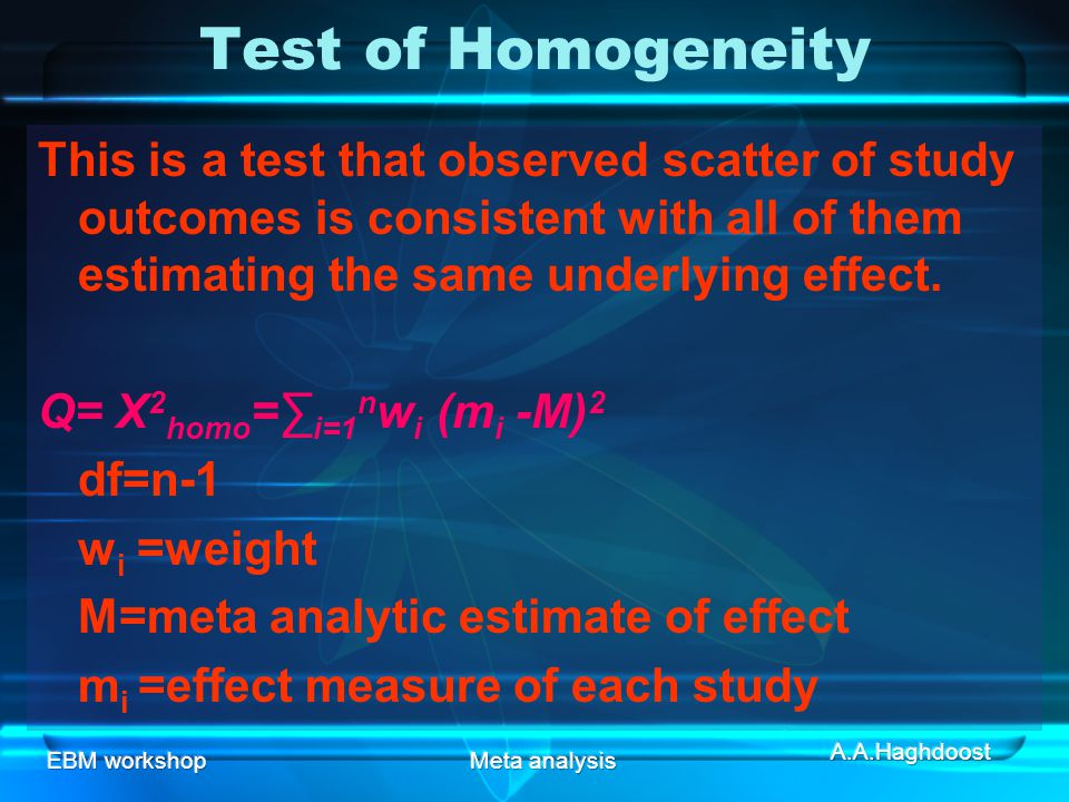 Test of Homogeneity This is a test that observed scatter of study outcomes is consistent with all of them estimating the same underlying effect.