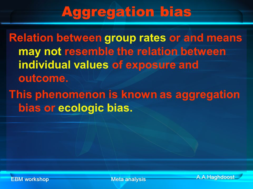 Aggregation bias Relation between group rates or and means may not resemble the relation between individual values of exposure and outcome.