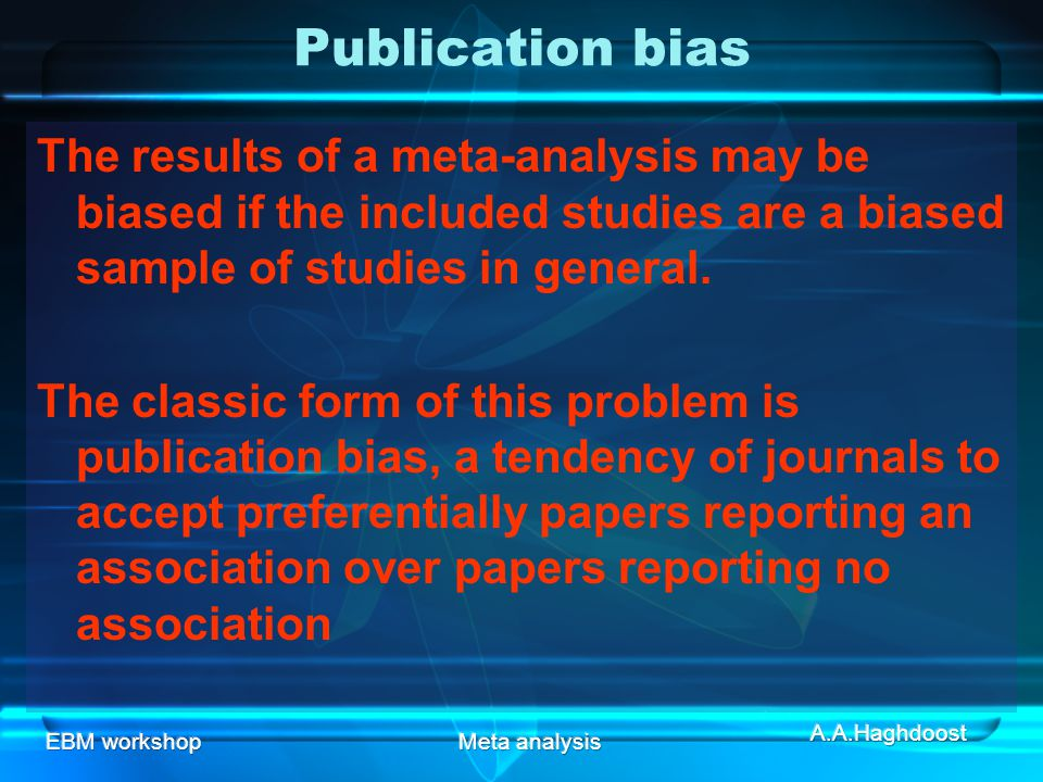 Publication bias The results of a meta-analysis may be biased if the included studies are a biased sample of studies in general.