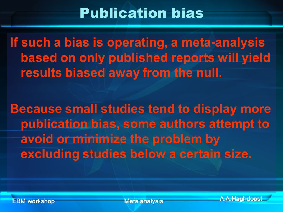 Publication bias If such a bias is operating, a meta-analysis based on only published reports will yield results biased away from the null.