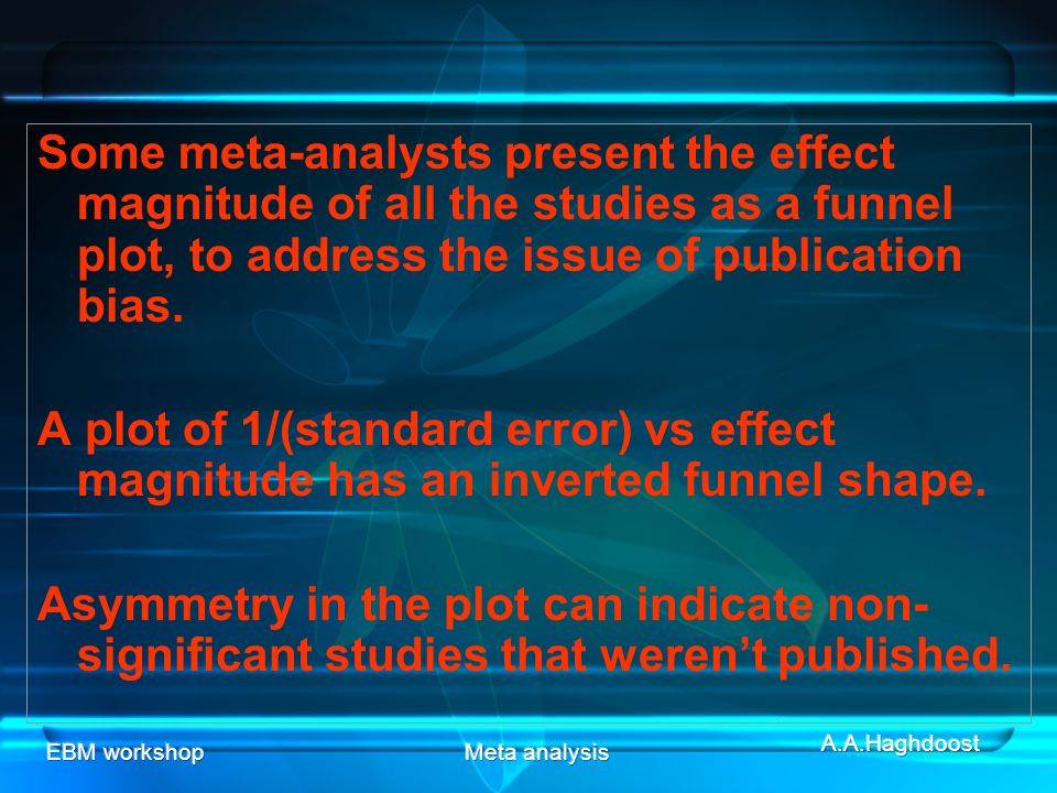 Some meta-analysts present the effect magnitude of all the studies as a funnel plot, to address the issue of publication bias.