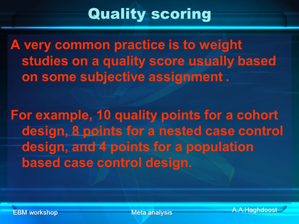 Quality scoring A very common practice is to weight studies on a quality score usually based on some subjective assignment .