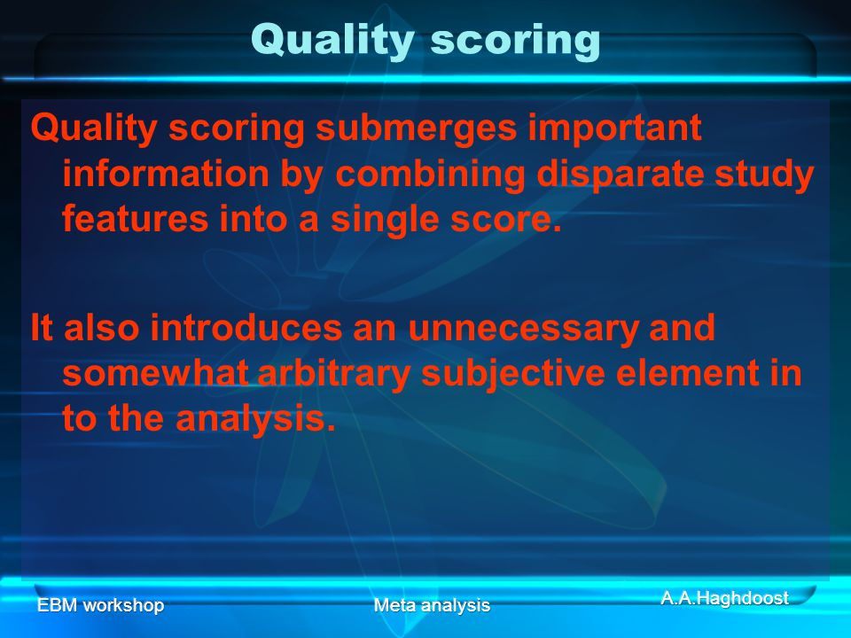 Quality scoring Quality scoring submerges important information by combining disparate study features into a single score.
