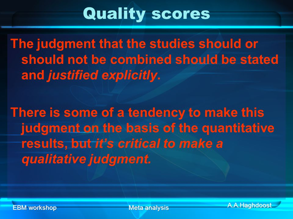 Quality scores The judgment that the studies should or should not be combined should be stated and justified explicitly.
