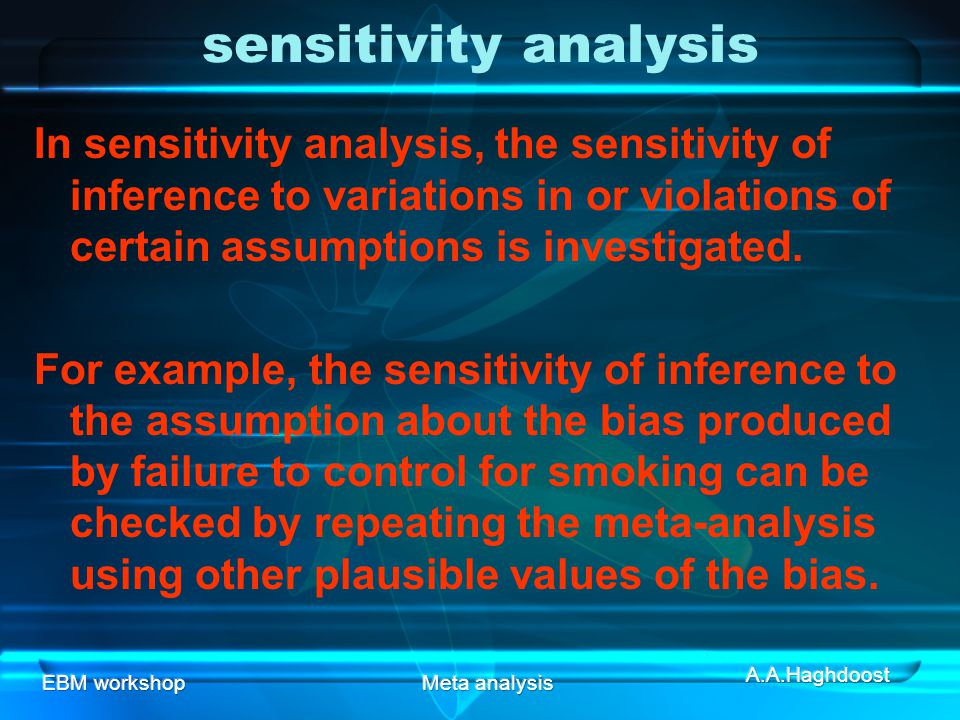 sensitivity analysis In sensitivity analysis, the sensitivity of inference to variations in or violations of certain assumptions is investigated.