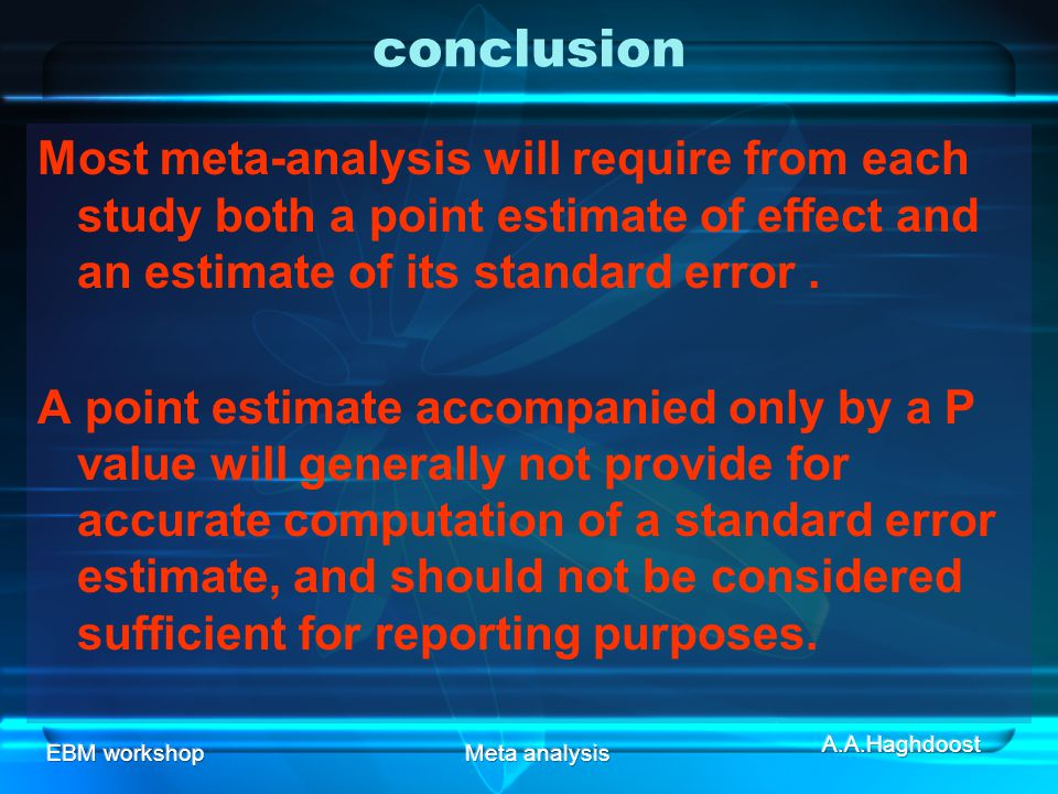 conclusion Most meta-analysis will require from each study both a point estimate of effect and an estimate of its standard error .