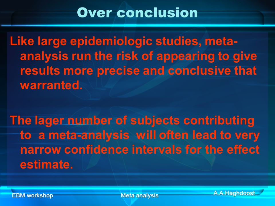Over conclusion Like large epidemiologic studies, meta-analysis run the risk of appearing to give results more precise and conclusive that warranted.