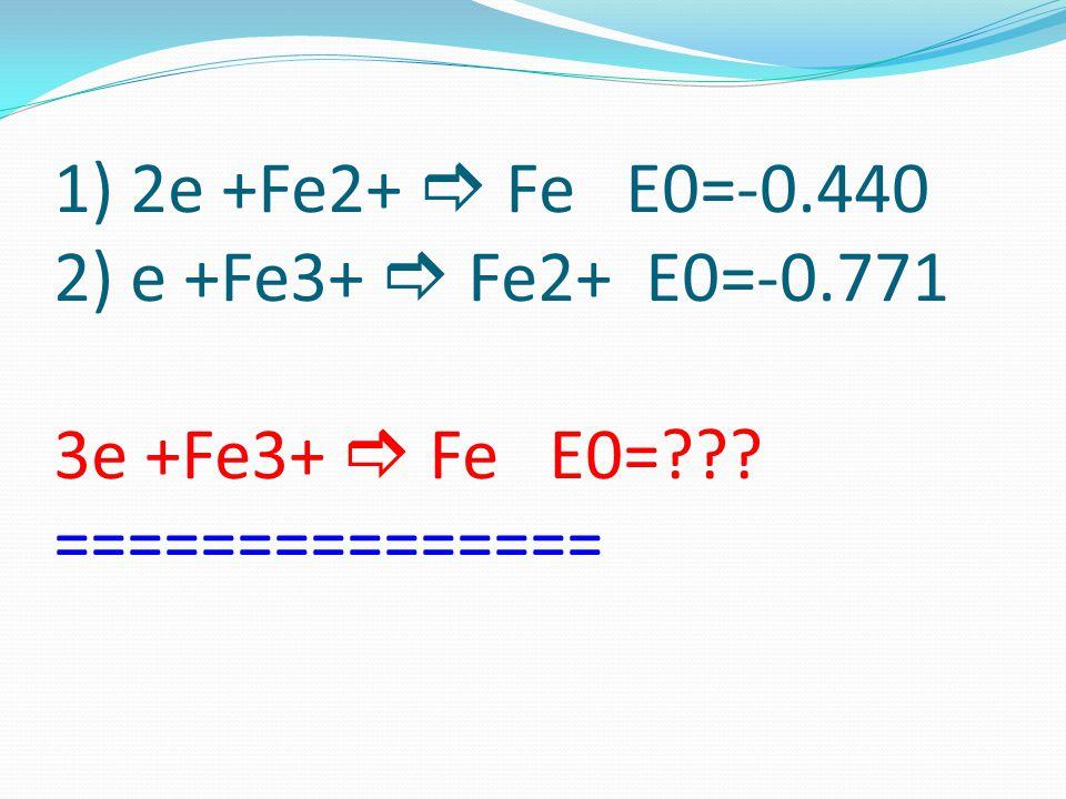 1) 2e +Fe2+  Fe E0=-0. 440 2) e +Fe3+  Fe2+ E0=-0